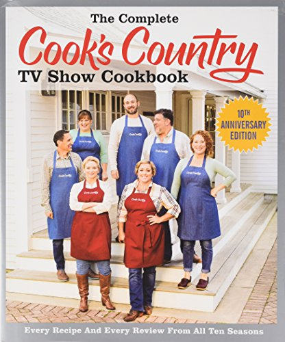 The Complete Cook's Country TV Show Cookbook: Every Recipe, Every Ingredient Testing, Every Equipment Rating from All 10 Seasons