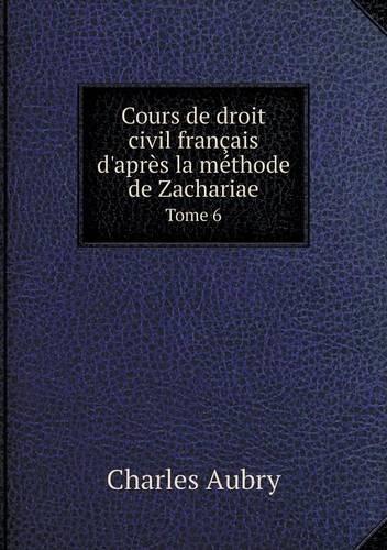 Read Online Cours de droit civil français d'après la méthode de Zachariae Tome 6 (French Edition) pdf