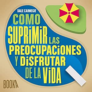 Como Suprimir las Preocupaciones y Disfrutar de la Vida [Stop Worrying and Start Living] Audiobook
