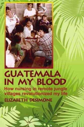 Image for Guatemala In My Blood: How Nursing In Remote Jungle Villages Revolutionized My Life
