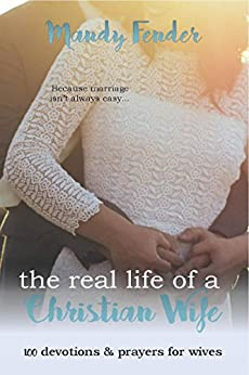 The Real Life of a Christian Wife: 100 Devotions & Prayers for Wives: Because marriage isn't always easy... by [Fender, Mandy]
