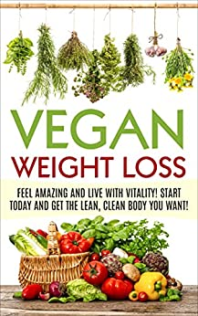 Vegan Weight Loss:  Feel Amazing and Live with Vitality! Start Today and Get the Lean, Clean Body you Want! (Vegan, Vegan diet for Beginners, Plantbased Weight loss, diet, vegetarian, vegan health) by [Clarke, Annabelle]
