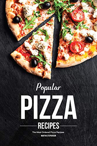 Popular Pizza Recipes: The Most Ordered Pizza Recipes by Martha Stephenson