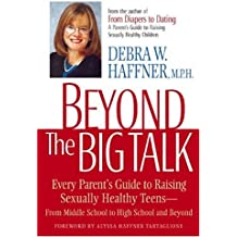 Beyond the Big Talk: Every Parent's Guide to Raising Sexually Healthy Teens, from Middle School to High School and Beyond