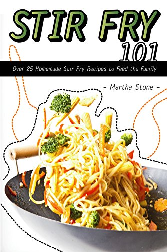 Stir Fry 101: Over 25 Homemade Stir Fry Recipes to Feed the Family by Martha Stone