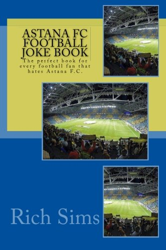 Download Astana FC Football Joke Book: The perfect book for every football fan that hates Astana F.C. (Soccer Jokes, L.L.C.) ebook