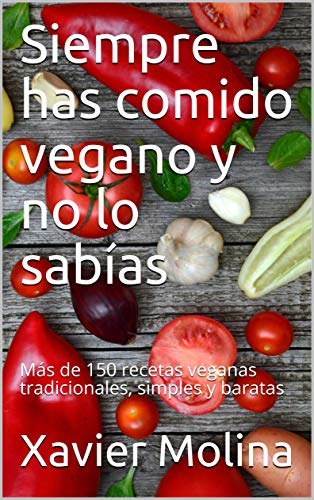 Siempre has comido vegano y no lo sabías: Más de 150 recetas veganas tradicionales, simples y baratas por Xavier Molina