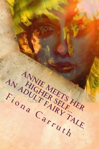 Annie Meets Her Higher Self...An Adult Fairy Tale.: With A Happy Ending, Plus Extras. Illustrated Comic Verse.