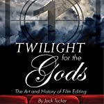Twilight for the Gods: The Art and History of Film Editing | Jack Tucker