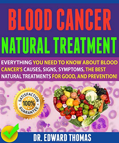 Blood Cancer Natural Treatment: Everything You Need To Know About Blood Cancer's Causes, Signs, Symptoms, The Best Natural Treatments For Good, And Prevention! by [Thomas, Dr. Edward ]