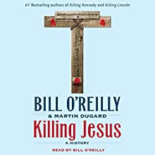 Killing Jesus: A History Audiobook by Bill O'Reilly, Martin Dugard Narrated by Bill O'Reilly