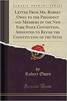 Letter From Mr. Robert Owen to the President and Members of the New York State Convention, Appointed to Revise the Constitution of the State (Classic Reprint)