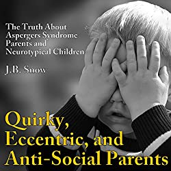 Quirky, Eccentric, and Anti-Social Parents: The Truth About Aspergers Syndrome Parents and Neurotypical Children