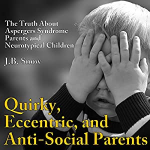 Quirky, Eccentric, and Anti-Social Parents: The Truth About Aspergers Syndrome Parents and Neurotypical Children Audiobook