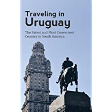 Traveling in Uruguay: The Safest and Most Convenient Country in South America [Second Edition] June 2017