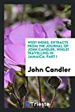 West Indies. Extracts from the journal of John Candler, whilst travelling in Jamaica. Part I