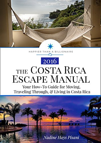 The Costa Rica Escape Manual: Your How-To Guide for Moving, Traveling Through, & Living in Costa Rica (Happier Than A Billionaire Book 4) (Best States To Retire In 2019)