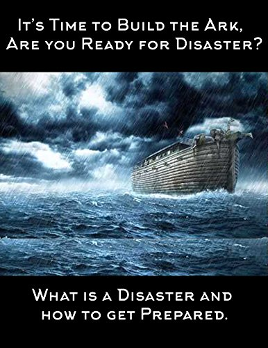 """Its Time to Build the Ark ,Are you Ready for Disaster?"": What Is A Disaster, and How to Get Prepared"