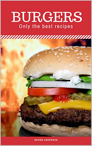 Burgers. Only the best recipes: Burger, Cheeseburger, Hamburgers, cook at home from natural and fresh products, easy to prepare and can be eaten on the go by [Anderson, Georg]