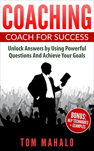 COACHING: Coaching For Success, How To Unlock Answers Using Powerful Questions And Achieving Your Life Goals (Coaching, Coaching For Success, Powerful Questions, Achieving Your Lif