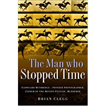 The Man Who Stopped Time: Eadweard Muybridge - Pioneer Photographer, Father of the Motion Picture, Murderer by Brian Clegg (2007-07-12)