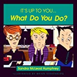 It's up to You... What Do You Do?, Sandra McLeod Humphrey, 1573922633