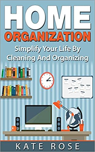 Home Organization: Simplify Your Life By Cleaning And Organizing (minimalism, declutter, simplify your life, tidying up, how to organize your home)