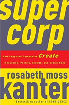 SuperCorp: How Vanguard Companies Create Innovation, Profits, Growth, and Social Good by [Kanter, Rosabeth Moss]