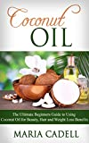 Coconut Oil: The Ultimate Beginners Guide To Using Coconut Oil for Beauty, Hair And Weight Loss Benefits (Coconut Oil Recipes, Healthy Skin, Healthy Hair, Essential Oils)