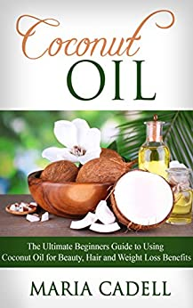 Coconut Oil: The Ultimate Beginners Guide To Using Coconut Oil for Beauty, Hair And Weight Loss Benefits (Coconut Oil Recipes, Healthy Skin, Healthy Hair, Essential Oils) by [Cadell, Maria]