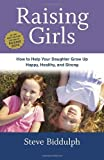 Raising Girls: How to Help Your Daughter Grow Up Happy, Healthy, and Strong by Steve Biddulph (2014-03-04)