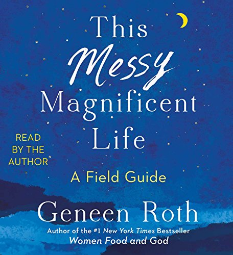 This Messy Magnificent Life: A Field Guide by Geneen Roth