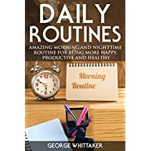 Daily Routine: Amazing Morning and Nighttime Routine for Being More Happy, Productive and Healthy (Daily Routine, Daily Rituals, Daily Routine Makeover, Productivity Book 3)