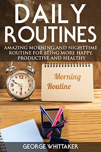 Daily Routine: Amazing Morning and Nighttime Routine for Being More Happy, Productive and Healthy (Daily Routine, Daily Rituals, Daily Routine Makeover, Productivity Book 3) by [Whittaker, George]
