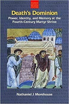 Death's Dominion: Power, Identity, and Memory at the Fourth-Century Martyr Shrine 2015 (Studies in Ancient Religion and Culture)