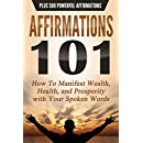 AFFIRMATIONS 101: HOW TO MANIFEST WEALTH, HEALTH, AND PROSPERITY WITH YOUR SPOKEN WORDS - PLUS 500 POWERFUL AFFIRMATIONS (Law of Attraction, Transformation, Success)