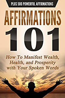 AFFIRMATIONS 101: HOW TO MANIFEST WEALTH, HEALTH, AND PROSPERITY WITH YOUR SPOKEN WORDS - PLUS 500 POWERFUL AFFIRMATIONS (Law of Attraction, Transformation, Success) by [Walker, Shane Paul]