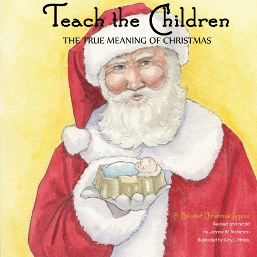 Teach The Children the True Meaning of Christmas: A Beloved Christmas Legend (Lds Of Christmas Meaning)