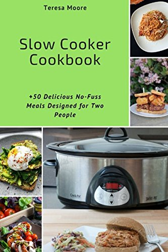 Slow Cooker Cookbook:   +50 Delicious No-Fuss Meals Designed for Two People (Healthy Food) by Teresa Moore