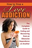 How to Stop a Love Addiction: The Complete Guide to Ending and Recovering from an Obsessive Dependence on Another