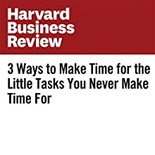 3 Ways to Make Time for the Little Tasks You Never Make Time For Other by Dorie Clark Narrated by Fleet Cooper