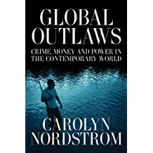 Global Outlaws: Crime, Money, and Power in the Contemporary World (California Series in Public Anthropology Book 16)