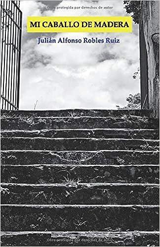 MI CABALLO DE MADERA: Amazon.es: Robles Ruiz, Julián Alfonso: Libros