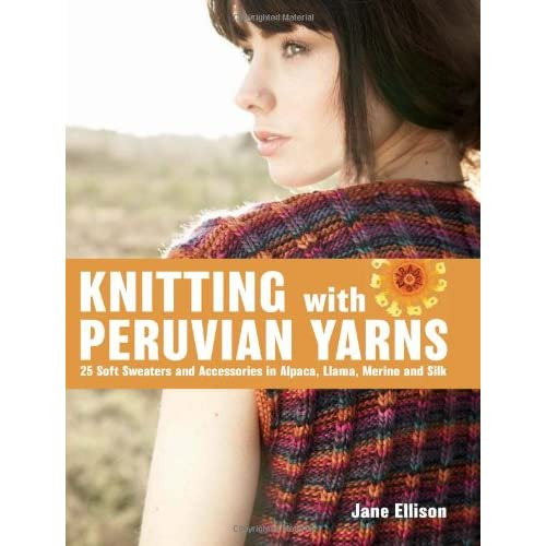 Knitting with Peruvian Yarns: 25 Soft Sweaters and Accessories in Alpaca, Llama, Merino and Silk (Hardcover)