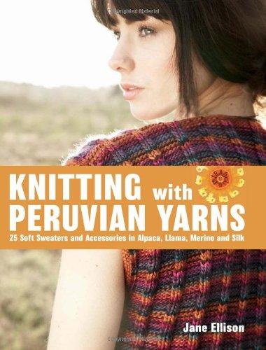 Knitting with Peruvian Yarns: 25 Soft Sweaters and Accessories in Alpaca, Llama, Merino and Silk