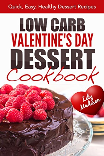 Low Carb Valentine's Day Dessert Cookbook: Quick, Easy, Healthy Dessert Recipes (Special Occasion Cooking Series Book 2) by [Madison, Lily]