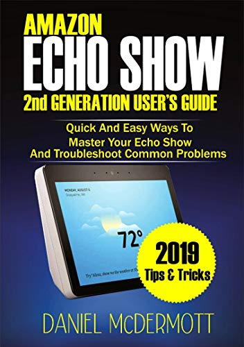 AMAZON ECHO SHOW 2nd GENERATION USER'S GUIDE: Quick And Easy Ways to Master Your Echo Show And Troubleshoot Common Problems (Battery 2nd Kindle Generation)