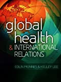 Global Health and International Relations, Colin McInnes and Kelley Lee, 0745649467