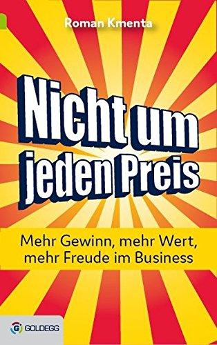 Nicht um jeden Preis: Mehr Gewinn, mehr Wert, mehr Freude im Business Gebundenes Buch – 21. November 2016 Roman Kmenta Goldegg Verlag 3903090883 Wirtschaft / Werbung