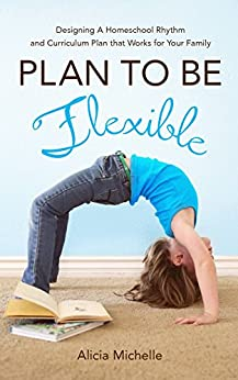 Plan To Be Flexible: Designing A Homeschool Rhythm and Curriculum Plan That Works for Your Family by [Michelle, Alicia]